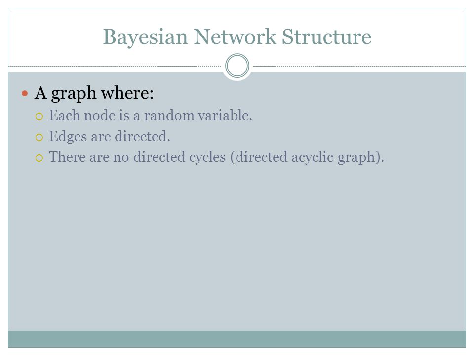 Compactness of Bayesian Networks Consider n binary variables Unconstrained joint distribution requires O(2 n ) probabilities If we have a Bayesian network, with a maximum of k parents for any node, then we need O(n 2 k ) probabilities Example  Full unconstrained joint distribution  n = 30: need 10 9 probabilities for full joint distribution  Bayesian network  n = 30, k = 4: need 480 probabilities
