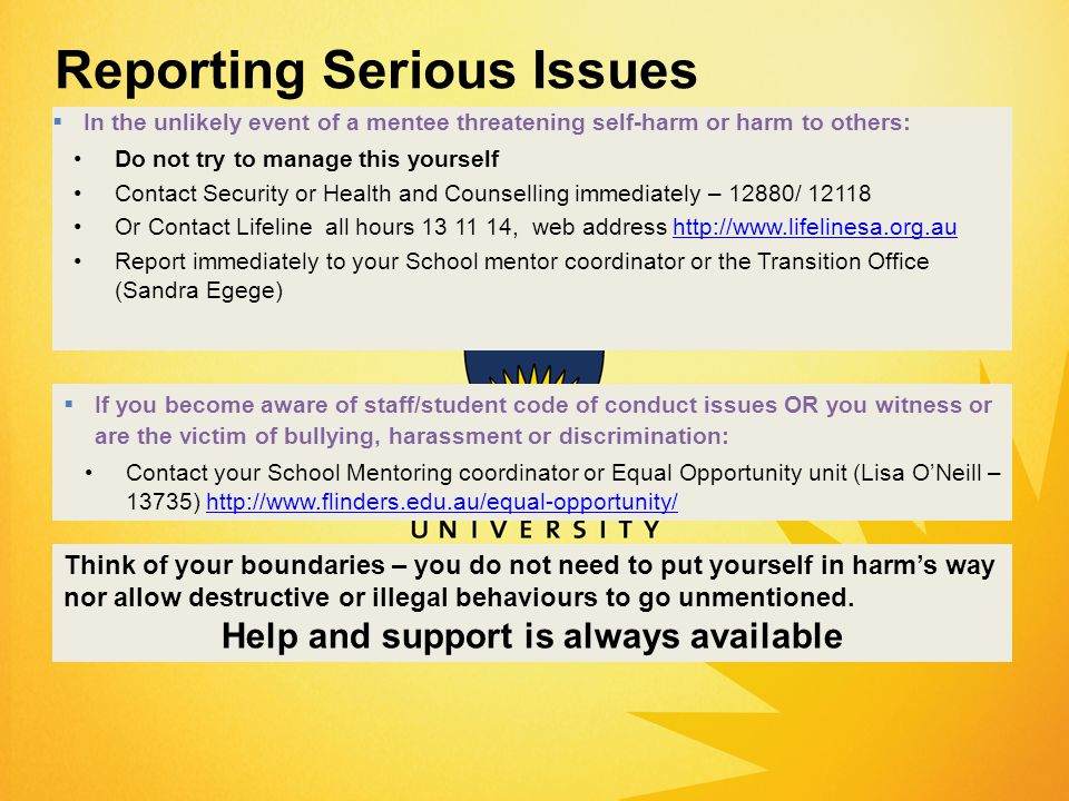 Reporting Serious Issues  If you become aware of staff/student code of conduct issues OR you witness or are the victim of bullying, harassment or discrimination: Contact your School Mentoring coordinator or Equal Opportunity unit (Lisa O'Neill – 13735) http://www.flinders.edu.au/equal-opportunity/http://www.flinders.edu.au/equal-opportunity/  In the unlikely event of a mentee threatening self-harm or harm to others: Do not try to manage this yourself Contact Security or Health and Counselling immediately – 12880/ 12118 Or Contact Lifeline all hours 13 11 14, web address http://www.lifelinesa.org.auhttp://www.lifelinesa.org.au Report immediately to your School mentor coordinator or the Transition Office (Sandra Egege) Think of your boundaries – you do not need to put yourself in harm's way nor allow destructive or illegal behaviours to go unmentioned.