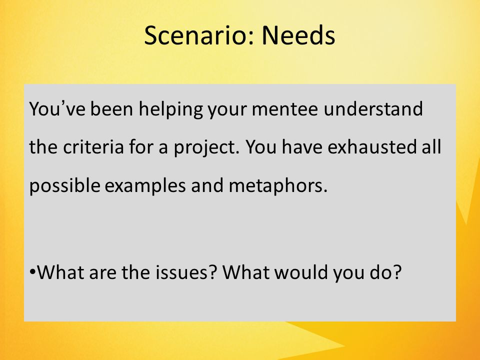 Scenario: Needs You've been helping your mentee understand the criteria for a project.