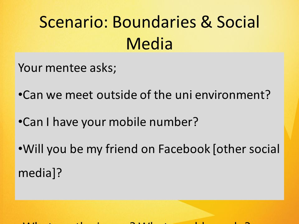 Scenario: Boundaries & Social Media Your mentee asks; Can we meet outside of the uni environment.