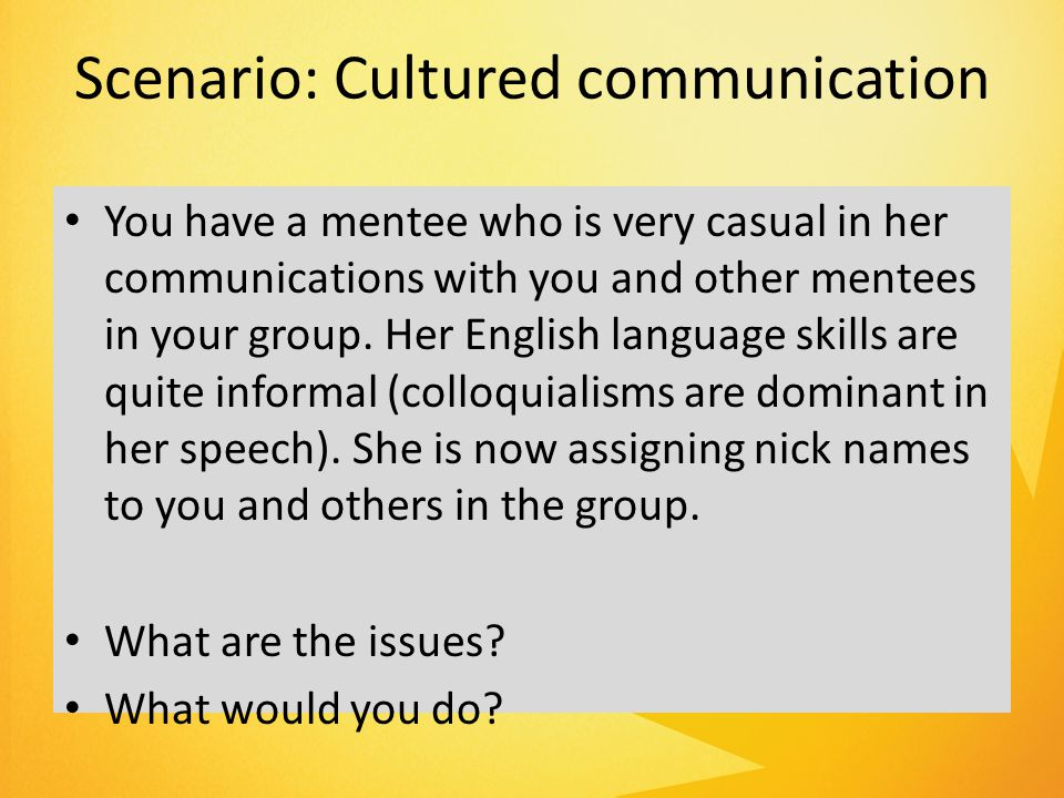Scenario: Cultured communication You have a mentee who is very casual in her communications with you and other mentees in your group.