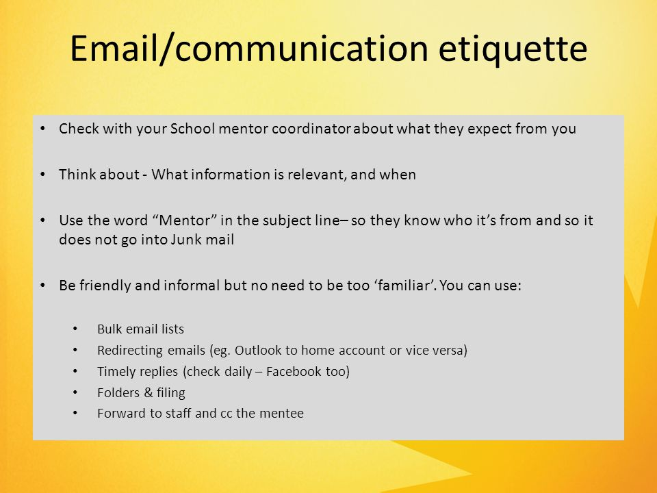 Email/communication etiquette Check with your School mentor coordinator about what they expect from you Think about - What information is relevant, and when Use the word Mentor in the subject line– so they know who it's from and so it does not go into Junk mail Be friendly and informal but no need to be too 'familiar'.