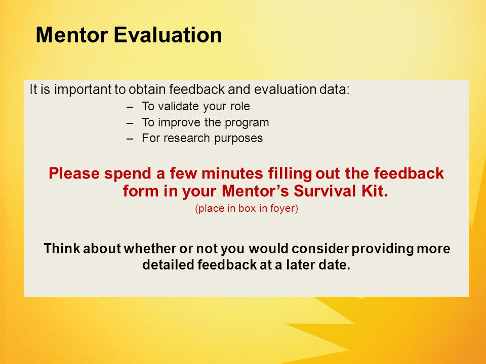 It is important to obtain feedback and evaluation data: –To validate your role –To improve the program –For research purposes Please spend a few minutes filling out the feedback form in your Mentor's Survival Kit.