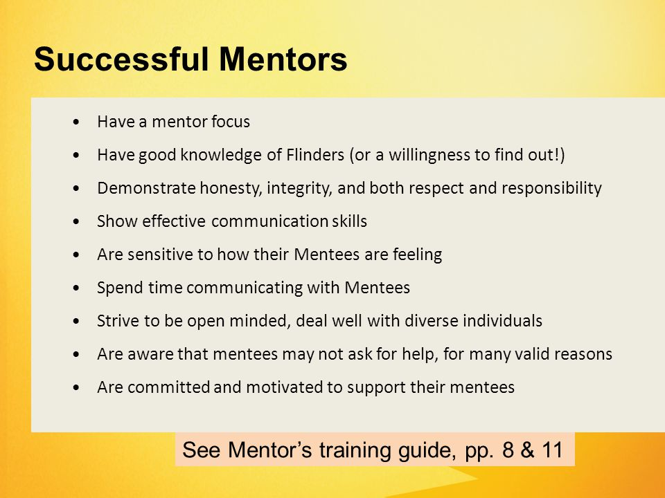 Have a mentor focus Have good knowledge of Flinders (or a willingness to find out!) Demonstrate honesty, integrity, and both respect and responsibility Show effective communication skills Are sensitive to how their Mentees are feeling Spend time communicating with Mentees Strive to be open minded, deal well with diverse individuals Are aware that mentees may not ask for help, for many valid reasons Are committed and motivated to support their mentees Successful Mentors See Mentor's training guide, pp.