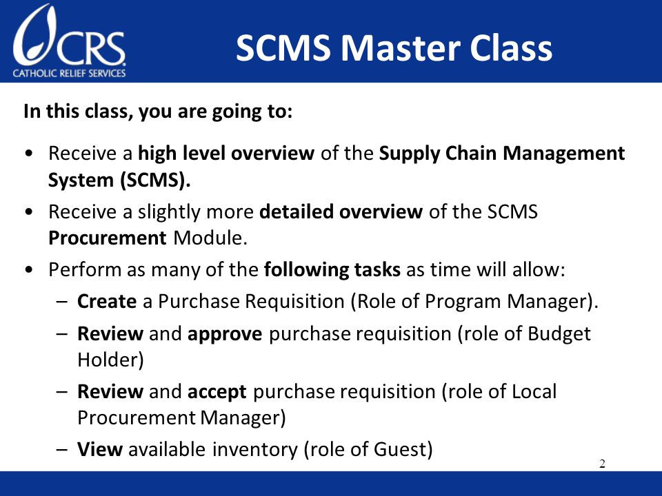 In this class, you are going to: Receive a high level overview of the Supply Chain Management System (SCMS).