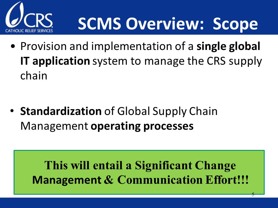 SCMS Overview: Scope Provision and implementation of a single global IT application system to manage the CRS supply chain Standardization of Global Supply Chain Management operating processes This will entail a Significant Change Management & Communication Effort!!.