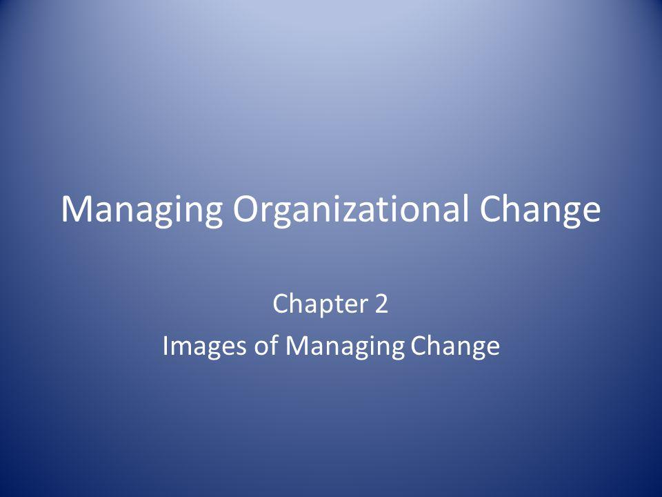 Managing Organizational Change Chapter 2 Images of Managing Change
