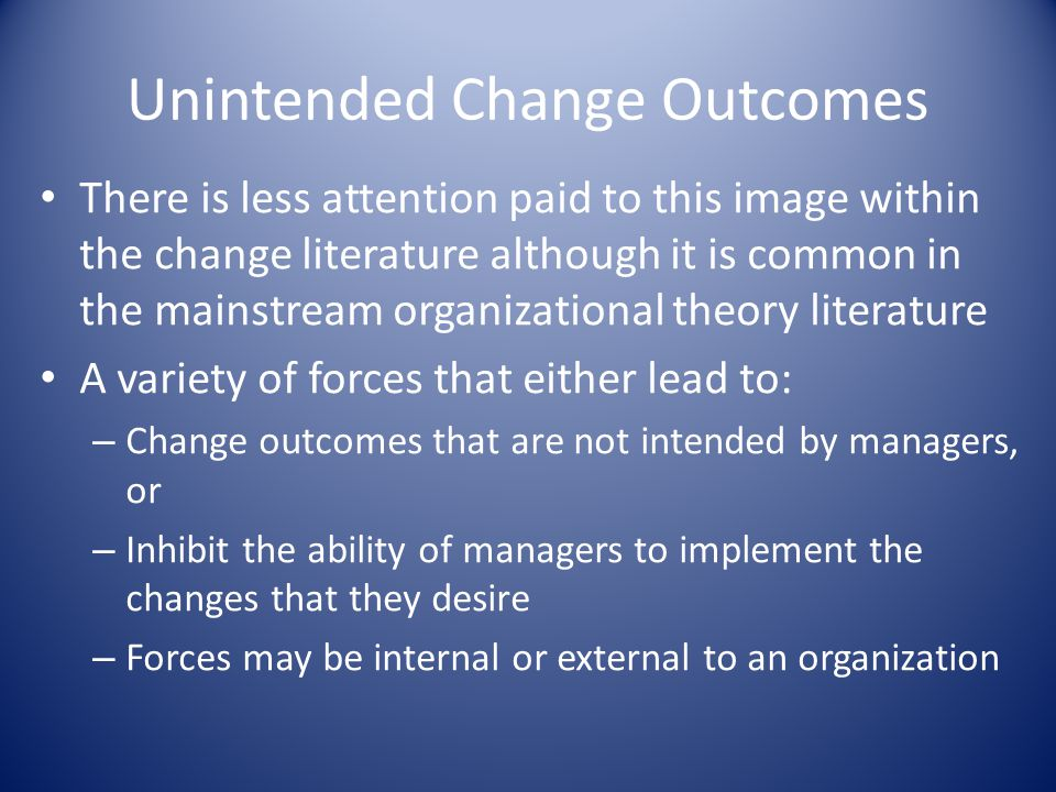Unintended Change Outcomes There is less attention paid to this image within the change literature although it is common in the mainstream organizational theory literature A variety of forces that either lead to: – Change outcomes that are not intended by managers, or – Inhibit the ability of managers to implement the changes that they desire – Forces may be internal or external to an organization