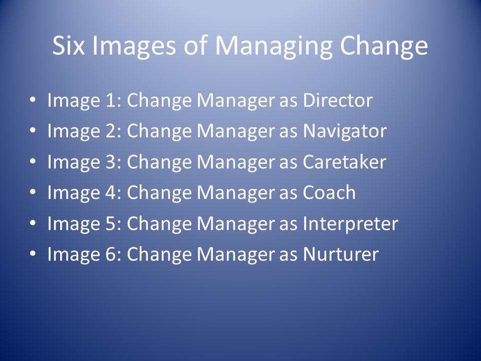 Six Images of Managing Change Image 1: Change Manager as Director Image 2: Change Manager as Navigator Image 3: Change Manager as Caretaker Image 4: C