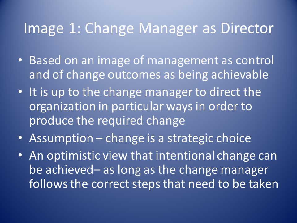 Image 1: Change Manager as Director Based on an image of management as control and of change outcomes as being achievable It is up to the change manager to direct the organization in particular ways in order to produce the required change Assumption – change is a strategic choice An optimistic view that intentional change can be achieved– as long as the change manager follows the correct steps that need to be taken