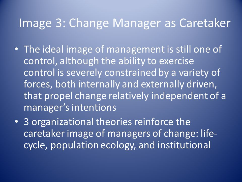 Image 3: Change Manager as Caretaker The ideal image of management is still one of control, although the ability to exercise control is severely constrained by a variety of forces, both internally and externally driven, that propel change relatively independent of a manager's intentions 3 organizational theories reinforce the caretaker image of managers of change: life- cycle, population ecology, and institutional