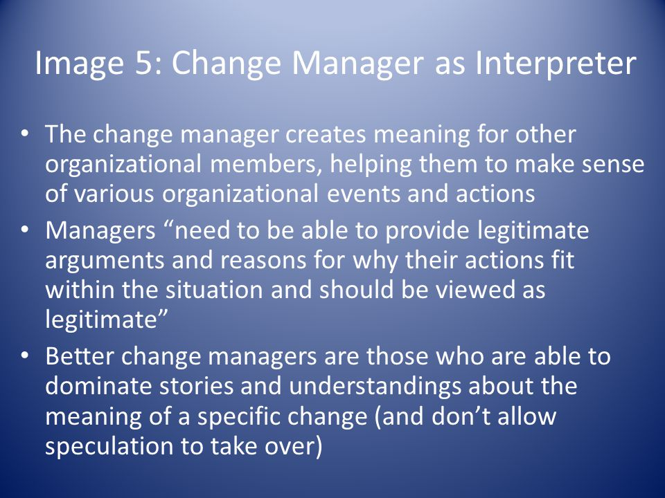 Image 5: Change Manager as Interpreter The change manager creates meaning for other organizational members, helping them to make sense of various organizational events and actions Managers need to be able to provide legitimate arguments and reasons for why their actions fit within the situation and should be viewed as legitimate Better change managers are those who are able to dominate stories and understandings about the meaning of a specific change (and don't allow speculation to take over)