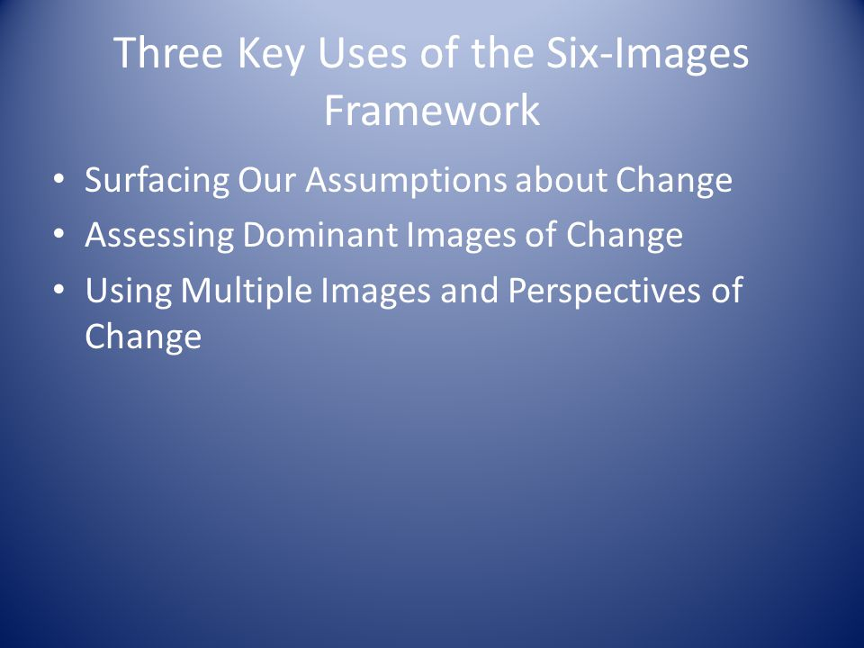 Three Key Uses of the Six-Images Framework Surfacing Our Assumptions about Change Assessing Dominant Images of Change Using Multiple Images and Perspectives of Change
