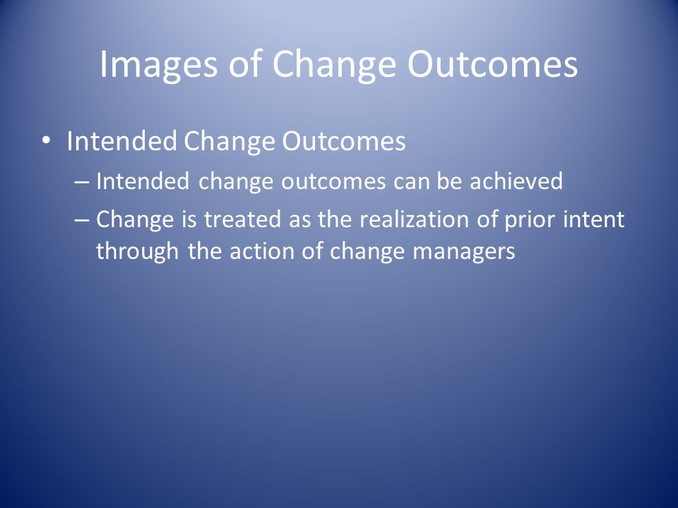Images of Change Outcomes Intended Change Outcomes – Intended change outcomes can be achieved – Change is treated as the realization of prior intent through the action of change managers