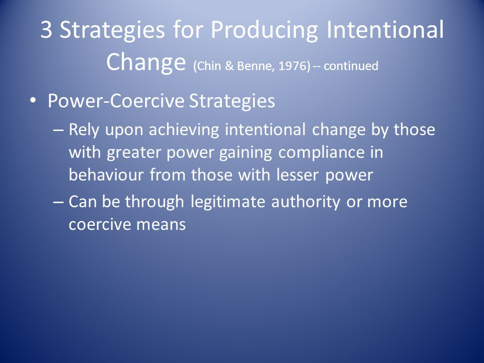 3 Strategies for Producing Intentional Change (Chin & Benne, 1976) -- continued Power-Coercive Strategies – Rely upon achieving intentional change by those with greater power gaining compliance in behaviour from those with lesser power – Can be through legitimate authority or more coercive means