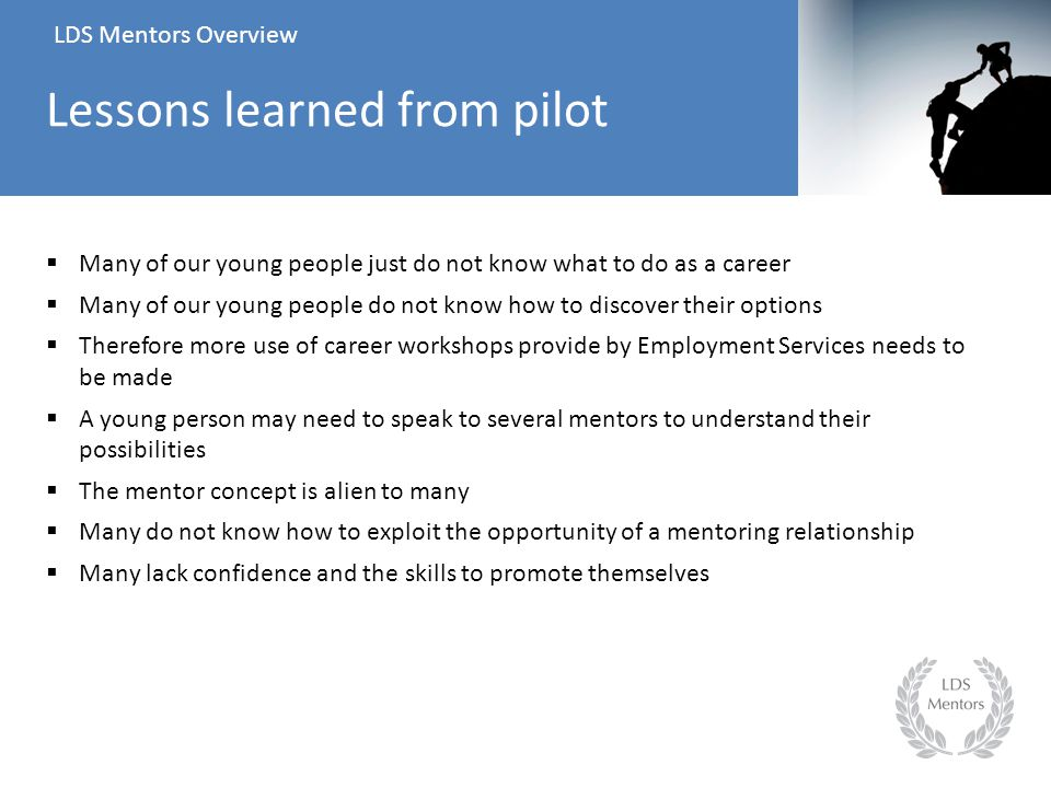  Many of our young people just do not know what to do as a career  Many of our young people do not know how to discover their options  Therefore more use of career workshops provide by Employment Services needs to be made  A young person may need to speak to several mentors to understand their possibilities  The mentor concept is alien to many  Many do not know how to exploit the opportunity of a mentoring relationship  Many lack confidence and the skills to promote themselves LDS Mentors Overview Lessons learned from pilot