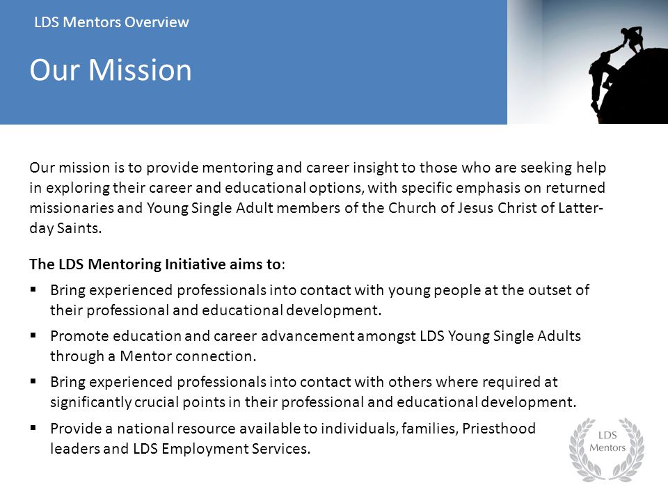 Our mission is to provide mentoring and career insight to those who are seeking help in exploring their career and educational options, with specific emphasis on returned missionaries and Young Single Adult members of the Church of Jesus Christ of Latter- day Saints.