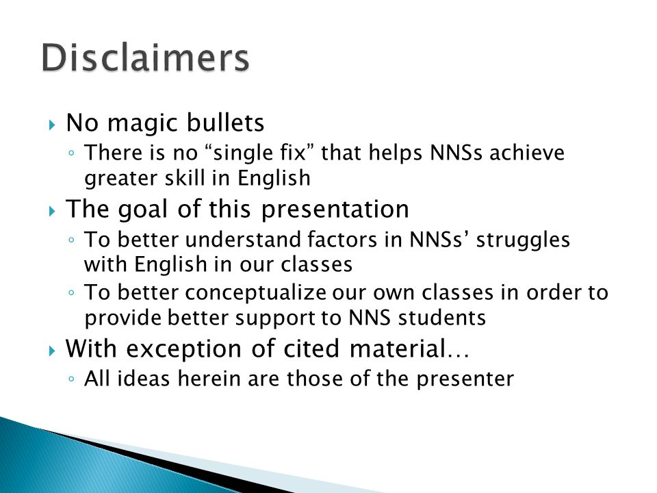  No magic bullets ◦ There is no single fix that helps NNSs achieve greater skill in English  The goal of this presentation ◦ To better understand factors in NNSs' struggles with English in our classes ◦ To better conceptualize our own classes in order to provide better support to NNS students  With exception of cited material… ◦ All ideas herein are those of the presenter
