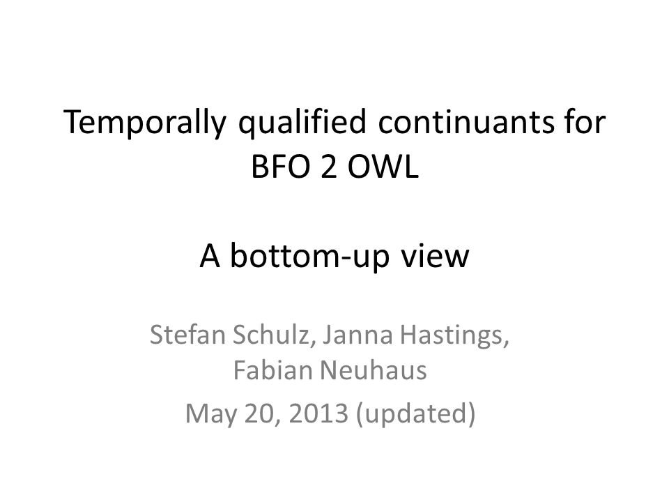 Temporally qualified continuants for BFO 2 OWL A bottom-up view Stefan Schulz, Janna Hastings, Fabian Neuhaus May 20, 2013 (updated)