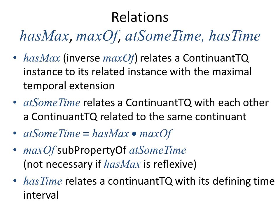 Relations hasMax, maxOf, atSomeTime, hasTime hasMax (inverse maxOf ) relates a ContinuantTQ instance to its related instance with the maximal temporal extension atSomeTime relates a ContinuantTQ with each other a ContinuantTQ related to the same continuant atSomeTime  hasMax  maxOf maxOf subPropertyOf atSomeTime (not necessary if hasMax is reflexive) hasTime relates a continuantTQ with its defining time interval