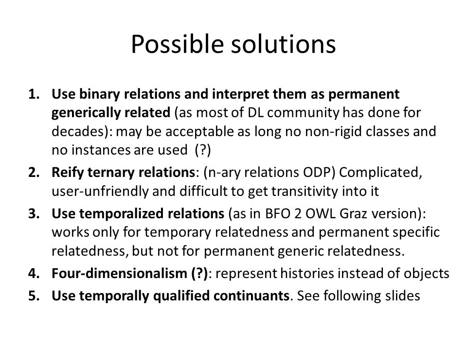 Possible solutions 1.Use binary relations and interpret them as permanent generically related (as most of DL community has done for decades): may be acceptable as long no non-rigid classes and no instances are used ( ) 2.Reify ternary relations: (n-ary relations ODP) Complicated, user-unfriendly and difficult to get transitivity into it 3.Use temporalized relations (as in BFO 2 OWL Graz version): works only for temporary relatedness and permanent specific relatedness, but not for permanent generic relatedness.