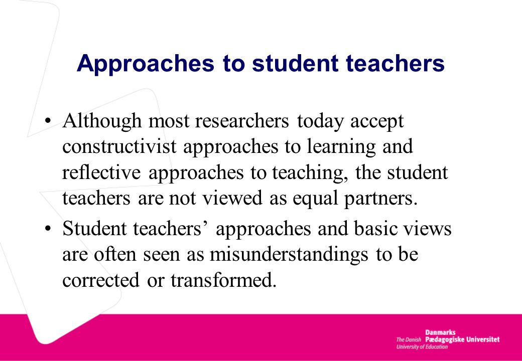 Approaches to student teachers Although most researchers today accept constructivist approaches to learning and reflective approaches to teaching, the student teachers are not viewed as equal partners.