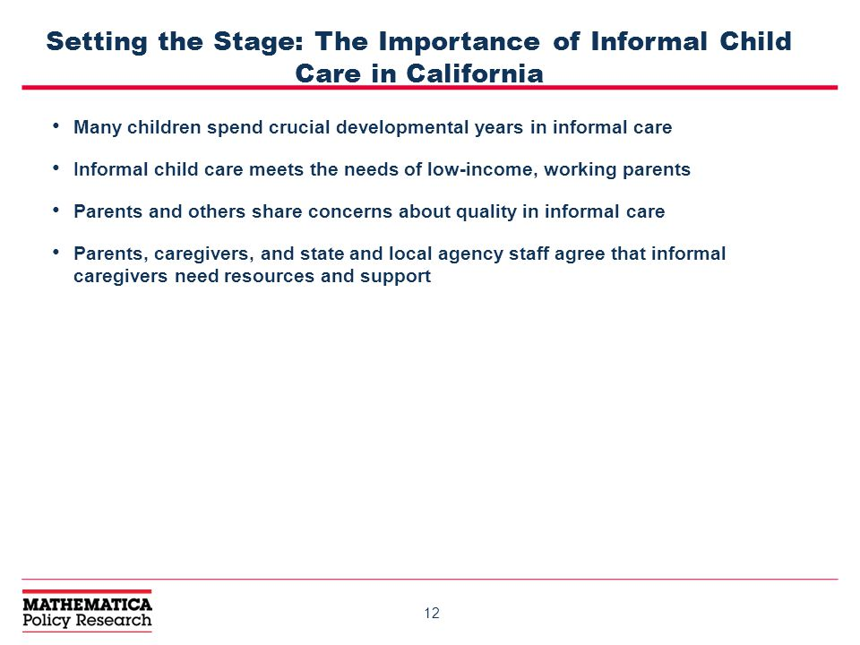 12 Setting the Stage: The Importance of Informal Child Care in California Many children spend crucial developmental years in informal care Informal child care meets the needs of low-income, working parents Parents and others share concerns about quality in informal care Parents, caregivers, and state and local agency staff agree that informal caregivers need resources and support