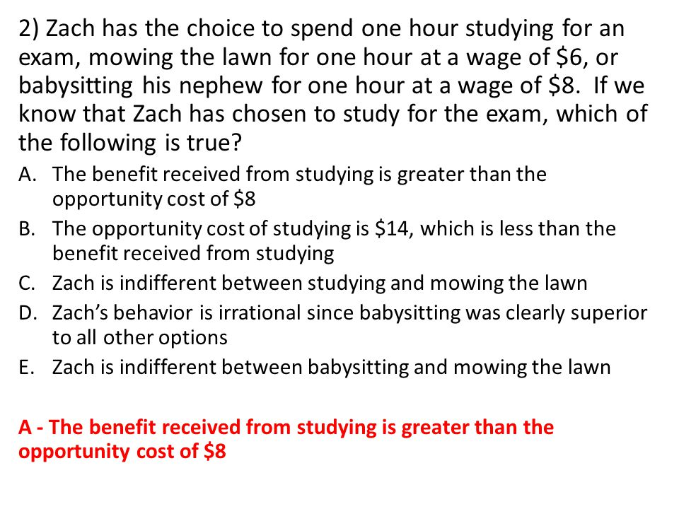 2) Zach has the choice to spend one hour studying for an exam, mowing the lawn for one hour at a wage of $6, or babysitting his nephew for one hour at a wage of $8.