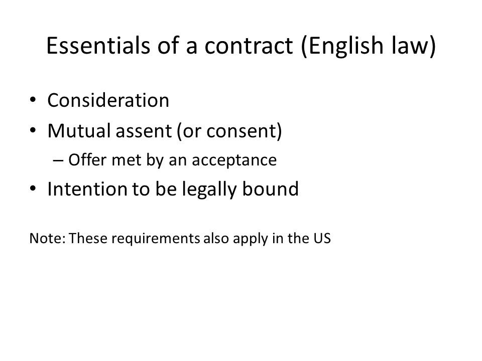 Essentials of a contract (English law) Consideration Mutual assent (or consent) – Offer met by an acceptance Intention to be legally bound Note: These