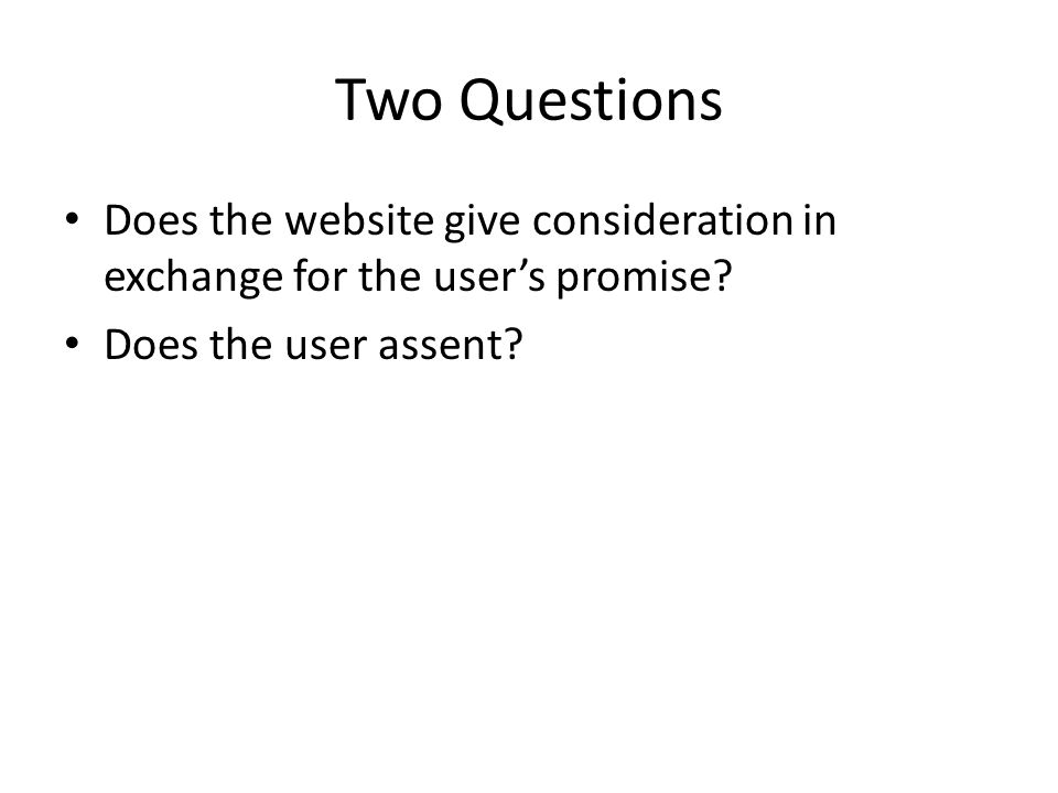 Two Questions Does the website give consideration in exchange for the user's promise? Does the user assent?