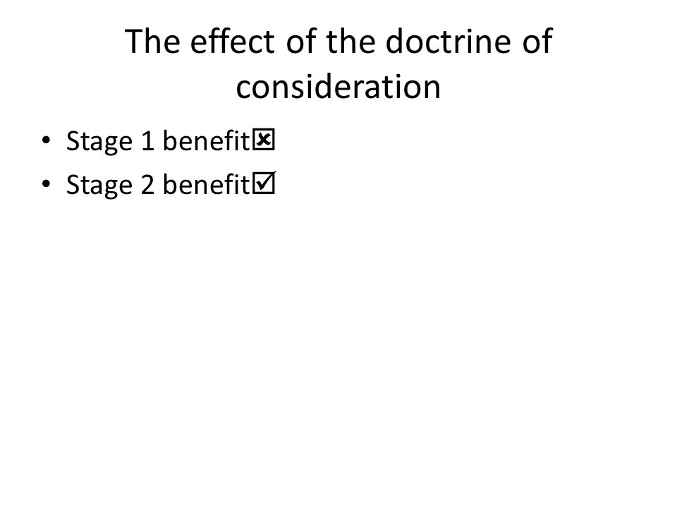 The effect of the doctrine of consideration Stage 1 benefit  Stage 2 benefit 