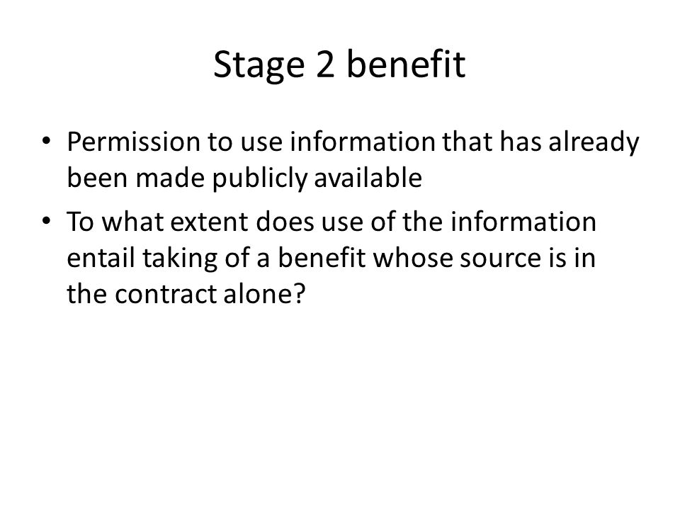 Stage 2 benefit Permission to use information that has already been made publicly available To what extent does use of the information entail taking o