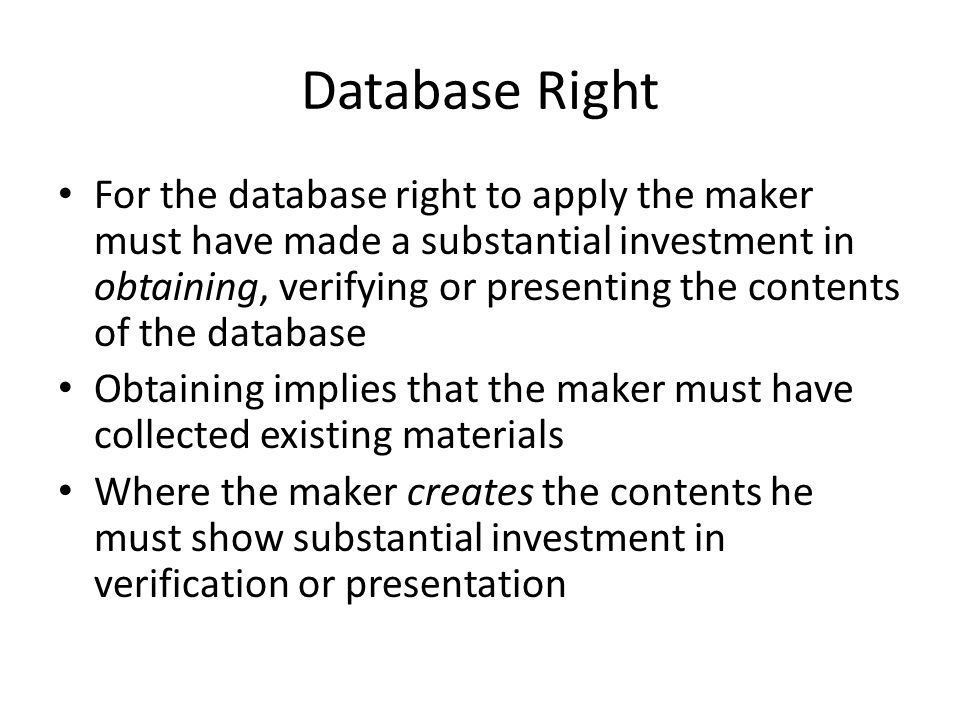 Database Right For the database right to apply the maker must have made a substantial investment in obtaining, verifying or presenting the contents of