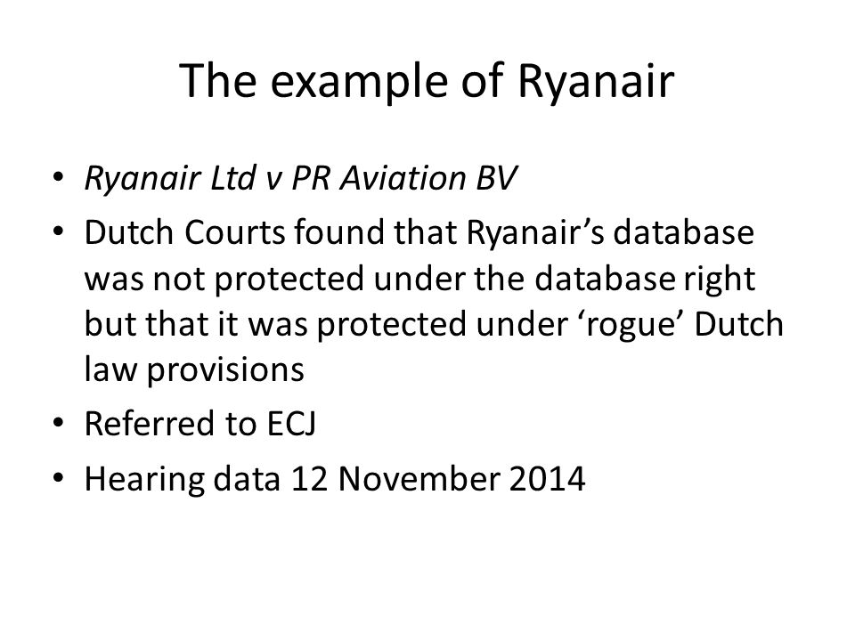 The example of Ryanair Ryanair Ltd v PR Aviation BV Dutch Courts found that Ryanair's database was not protected under the database right but that it