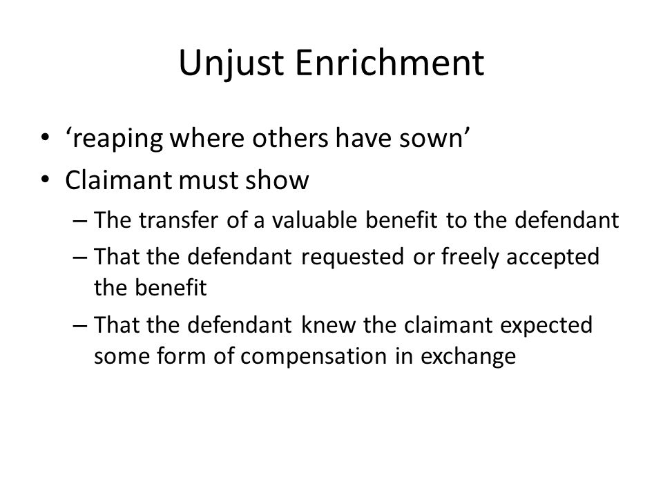 Unjust Enrichment 'reaping where others have sown' Claimant must show – The transfer of a valuable benefit to the defendant – That the defendant reque