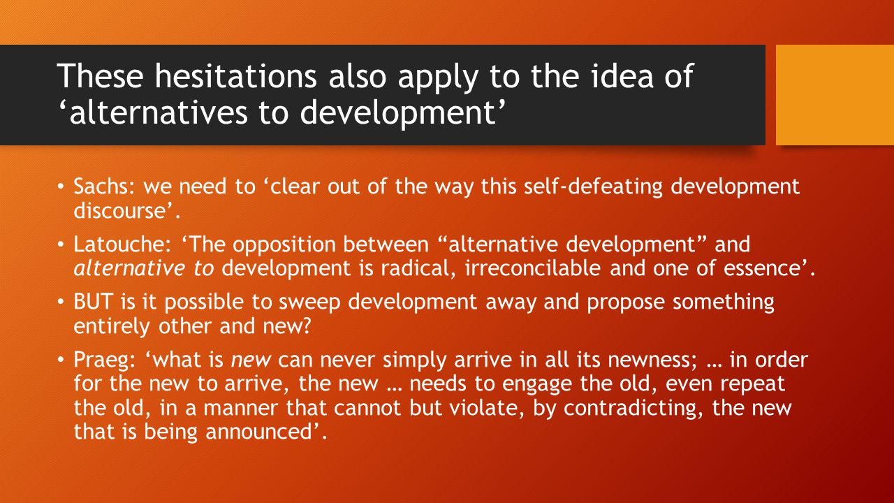 These hesitations also apply to the idea of 'alternatives to development' Sachs: we need to 'clear out of the way this self-defeating development discourse'.