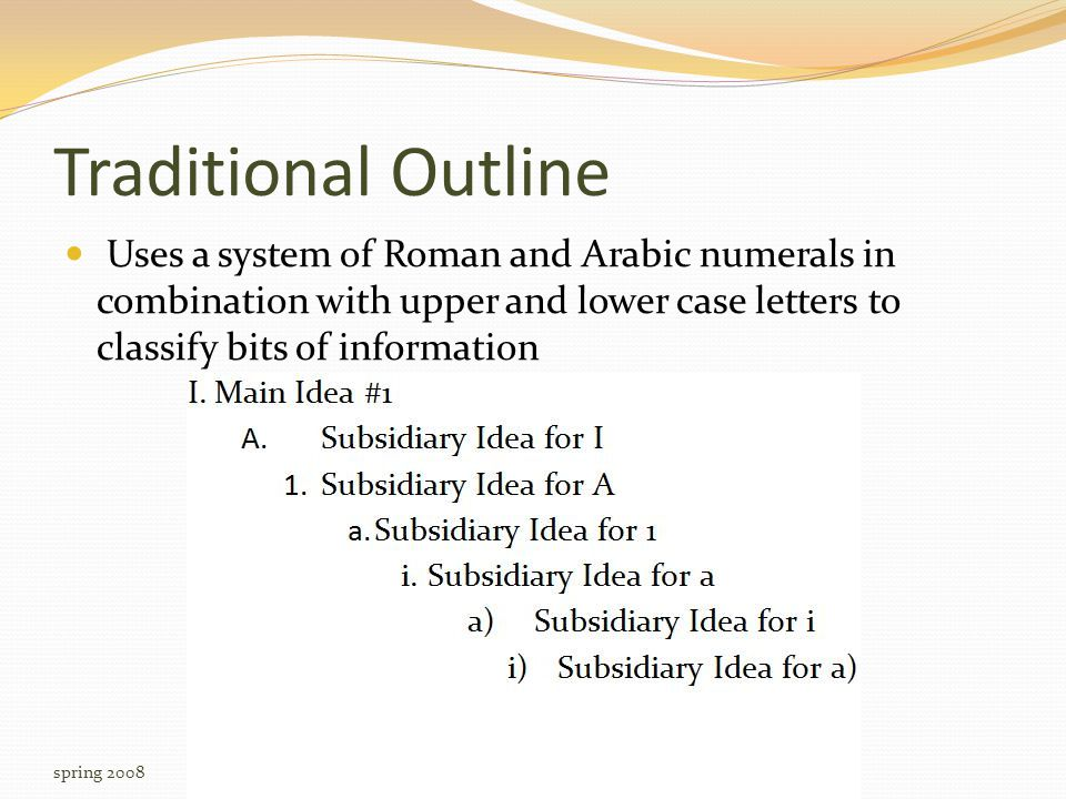 Traditional Outline Uses a system of Roman and Arabic numerals in combination with upper and lower case letters to classify bits of information spring 2008