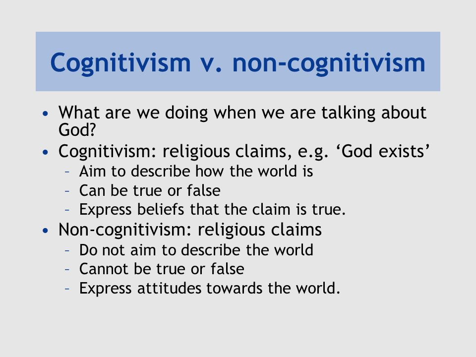 Cognitivism v. non-cognitivism What are we doing when we are talking about God? Cognitivism: religious claims, e.g. 'God exists' –Aim to describe how
