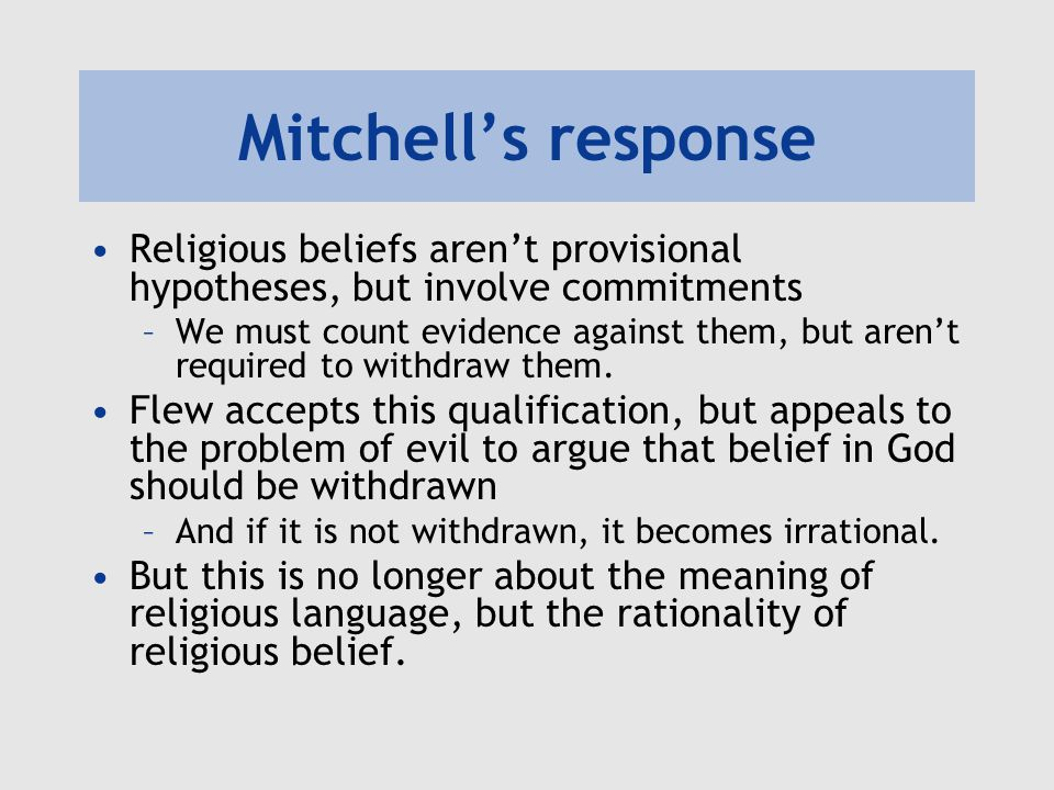 Mitchell's response Religious beliefs aren't provisional hypotheses, but involve commitments –We must count evidence against them, but aren't required
