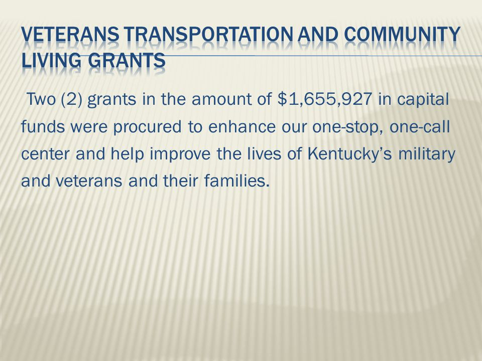 Two (2) grants in the amount of $1,655,927 in capital funds were procured to enhance our one-stop, one-call center and help improve the lives of Kentucky's military and veterans and their families.