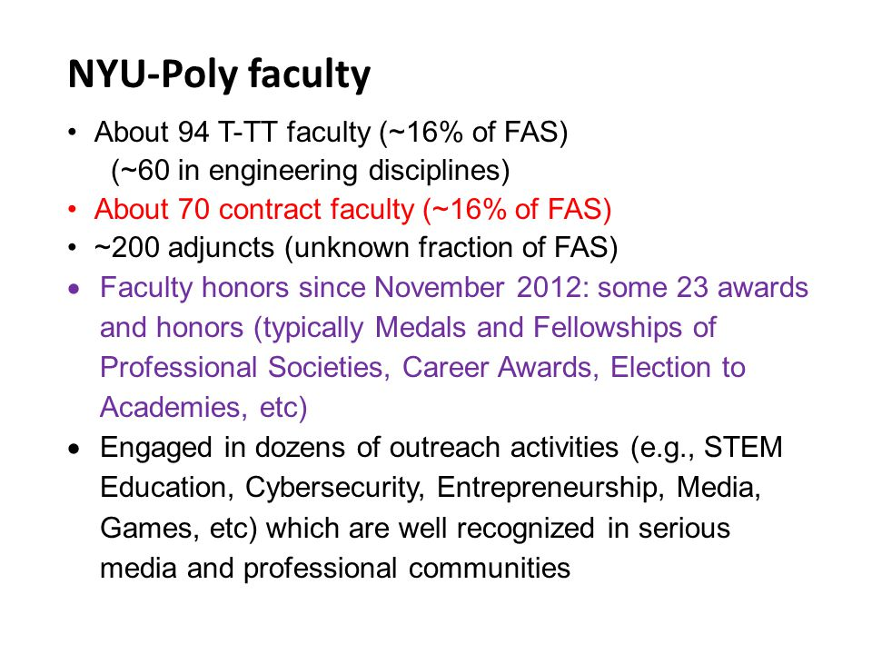 NYU-Poly faculty About 94 T-TT faculty (~16% of FAS) (~60 in engineering disciplines) About 70 contract faculty (~16% of FAS) ~200 adjuncts (unknown fraction of FAS)  Faculty honors since November 2012: some 23 awards and honors (typically Medals and Fellowships of Professional Societies, Career Awards, Election to Academies, etc)  Engaged in dozens of outreach activities (e.g., STEM Education, Cybersecurity, Entrepreneurship, Media, Games, etc) which are well recognized in serious media and professional communities