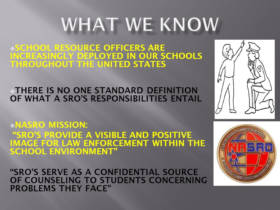 SCHOOL RESOURCE OFFICERS ARE INCREASINGLY DEPLOYED IN OUR SCHOOLS THROUGHOUT THE UNITED STATES  THERE IS NO ONE STANDARD DEFINITION OF WHAT A SRO'S RESPONSIBILITIES ENTAIL  NASRO MISSION: SRO'S PROVIDE A VISIBLE AND POSITIVE IMAGE FOR LAW ENFORCEMENT WITHIN THE SCHOOL ENVIRONMENT SRO'S SERVE AS A CONFIDENTIAL SOURCE OF COUNSELING TO STUDENTS CONCERNING PROBLEMS THEY FACE