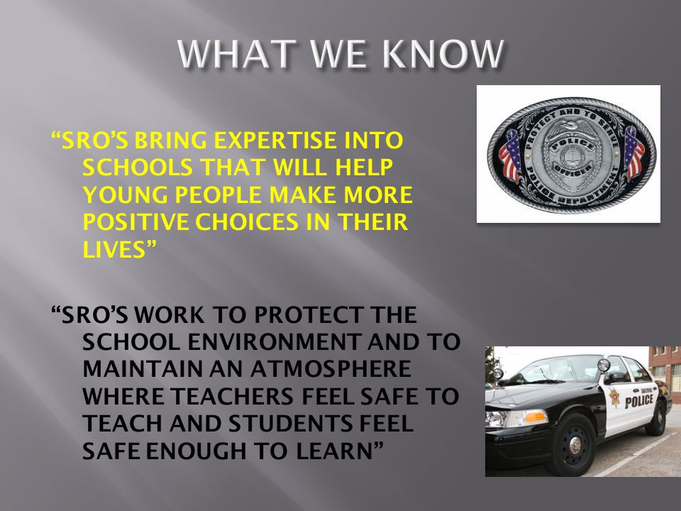 SRO'S BRING EXPERTISE INTO SCHOOLS THAT WILL HELP YOUNG PEOPLE MAKE MORE POSITIVE CHOICES IN THEIR LIVES SRO'S WORK TO PROTECT THE SCHOOL ENVIRONMENT AND TO MAINTAIN AN ATMOSPHERE WHERE TEACHERS FEEL SAFE TO TEACH AND STUDENTS FEEL SAFE ENOUGH TO LEARN