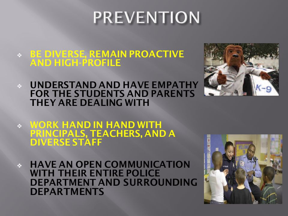  BE DIVERSE, REMAIN PROACTIVE AND HIGH-PROFILE  UNDERSTAND AND HAVE EMPATHY FOR THE STUDENTS AND PARENTS THEY ARE DEALING WITH  WORK HAND IN HAND WITH PRINCIPALS, TEACHERS, AND A DIVERSE STAFF  HAVE AN OPEN COMMUNICATION WITH THEIR ENTIRE POLICE DEPARTMENT AND SURROUNDING DEPARTMENTS