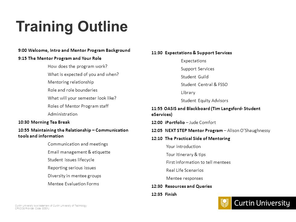 Curtin University is a trademark of Curtin University of Technology CRICOS Provider Code 00301J 9:00 Welcome, Intro and Mentor Program Background 9:15 The Mentor Program and Your Role How does the program work.