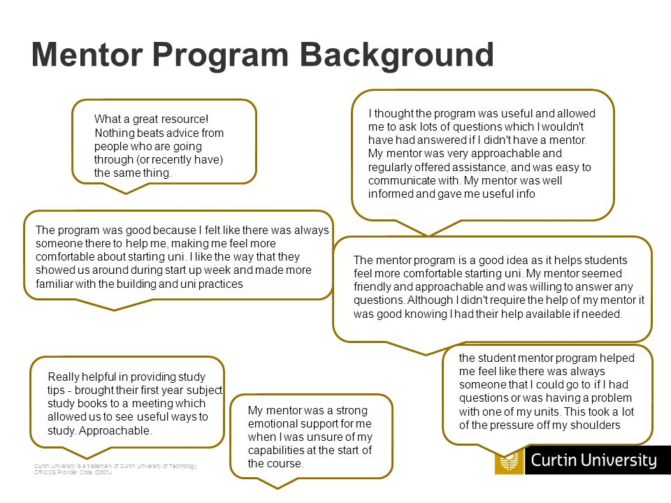 Curtin University is a trademark of Curtin University of Technology CRICOS Provider Code 00301J Mentee Evaluation Forms Strongly Agree Agree Disagree Strongly Disagree My Mentor: 1.Provided me with useful information about Curtin 2.Helped me with study tips 3.Gave me confidence in beginning at Curtin 4.Gave me reassurance in beginning at Curtin 5.Helped me feel I belong at Curtin 6.Was always available if I needed help or advice 7.Was approachable 8.Directed me to appropriate resources and services at Curtin This is what the Mentees rate their experience on – how can you help to get the program great scores (and be nominated as Outstanding)?