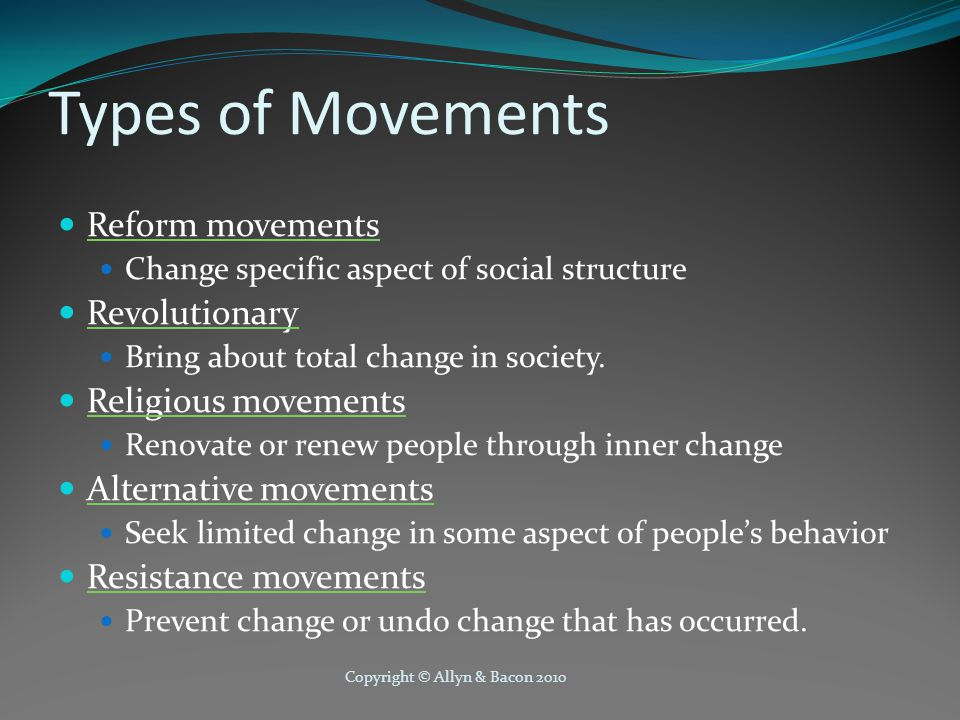 Copyright © Allyn & Bacon 2010 Types of Movements Reform movements Change specific aspect of social structure Revolutionary Bring about total change in society.