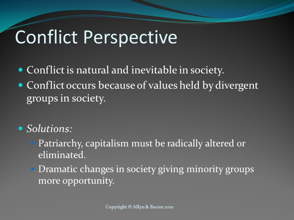 Copyright © Allyn & Bacon 2010 Conflict Perspective Conflict is natural and inevitable in society.