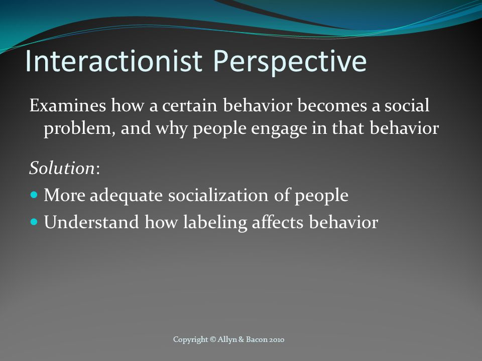 Copyright © Allyn & Bacon 2010 Interactionist Perspective Examines how a certain behavior becomes a social problem, and why people engage in that behavior Solution: More adequate socialization of people Understand how labeling affects behavior