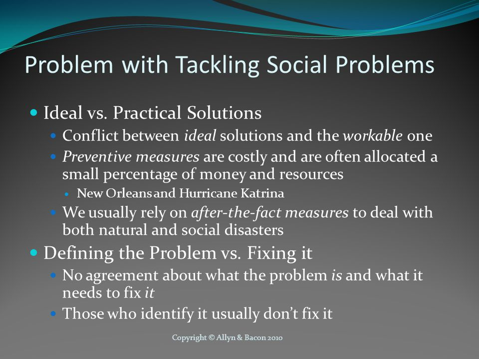 Copyright © Allyn & Bacon 2010 Problem with Tackling Social Problems Ideal vs.